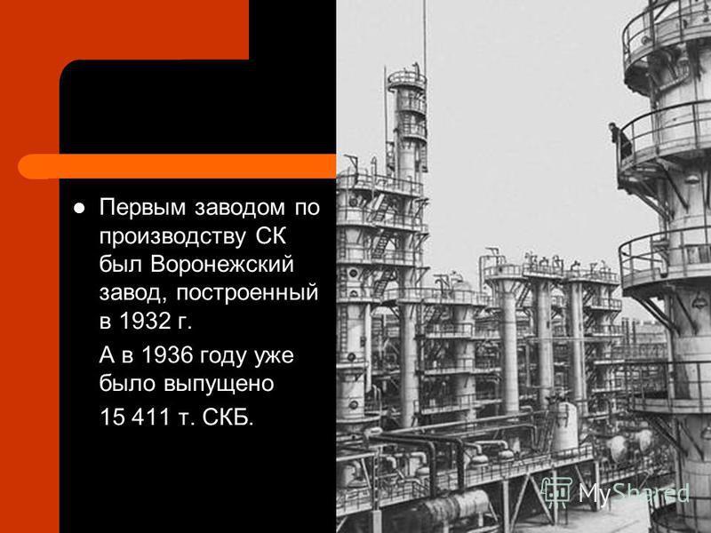 Первым заводом по производству СК был Воронежский завод, построенный в 1932 г. А в 1936 году уже было выпущено 15 411 т. СКБ.