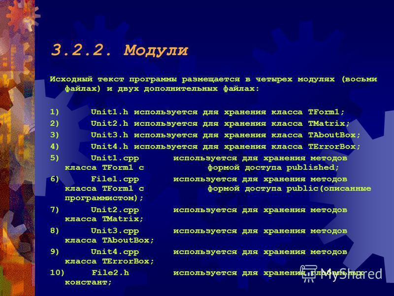 3.2.2. Модули Исходный текст программы размещается в четырех модулях (восьми файлах) и двух дополнительных файлах: 1) Unit1. h используется для хранения класса TForm1; 2) Unit2. h используется для хранения класса TMatrix; 3) Unit3. h используется для