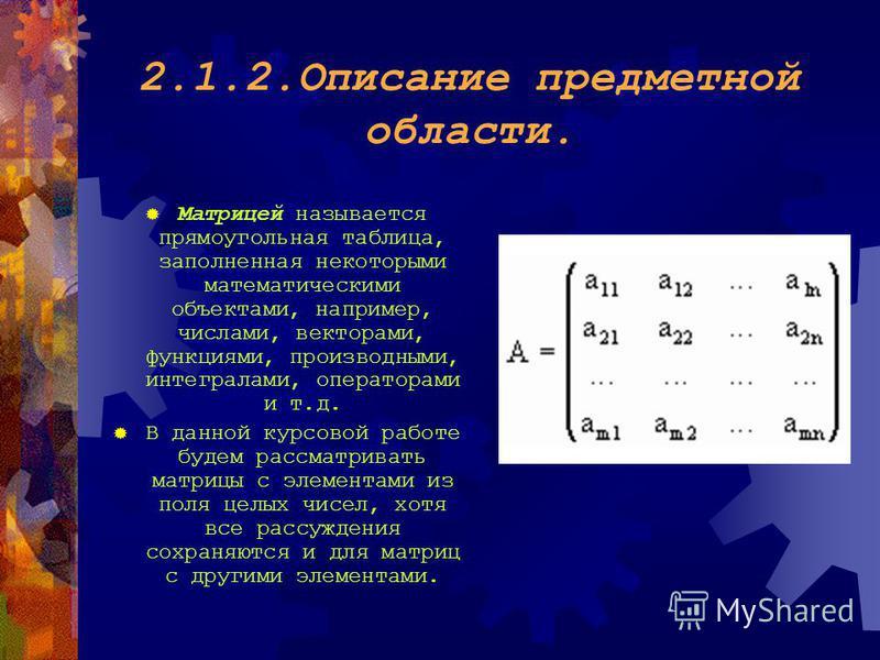2.1.2. Описание предметной области. Матрицей называется прямоугольная таблица, заполненная некоторыми математическими объектами, например, числами, векторами, функциями, производными, интегралами, операторами и т.д. В данной курсовой работе будем рас