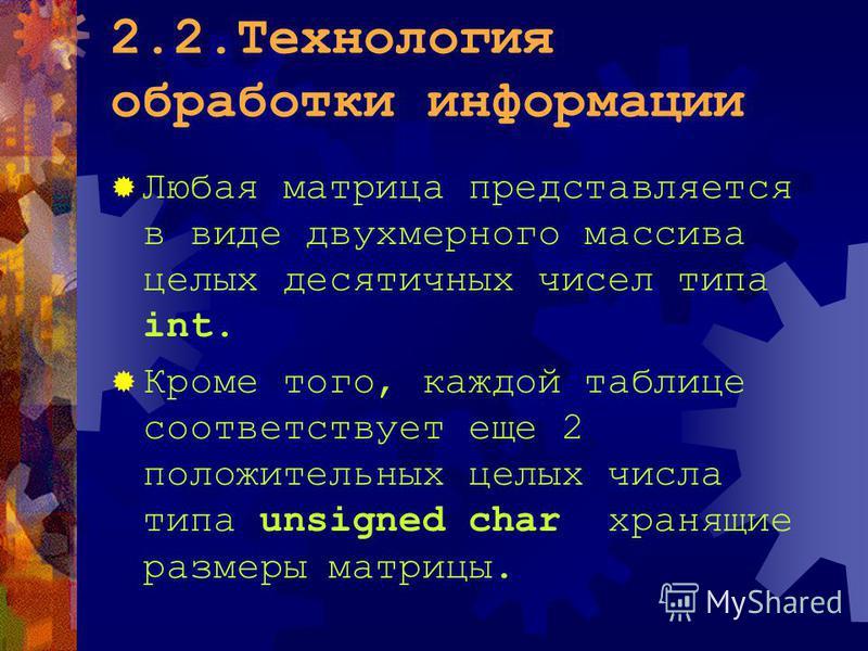 2.2. Технология обработки информации Любая матрица представляется в виде двухмерного массива целых десятичных чисел типа int. Кроме того, каждой таблице соответствует еще 2 положительных целых числа типа unsigned char хранящие размеры матрицы.