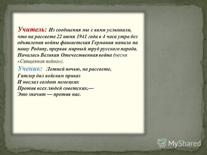 Учитель: Из сообщения мы с вами услышали, что на рассвете 22 июня 1941 года в 4 часа утра без объявления войны фашистская Германия напала на нашу Родину, прервав мирный труд русского народа. Началась Великая Отечественная война (песня «Священная войн