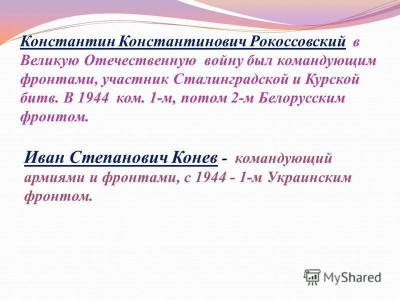 Константин Константинович Рокоссовский в Великую Отечественную войну был командующим фронтами, участник Сталинградской и Курской битв. В 1944 ком. 1-м, потом 2-м Белорусским фронтом. Иван Степанович Конев - командующий армиями и фронтами, с 1944 - 1-