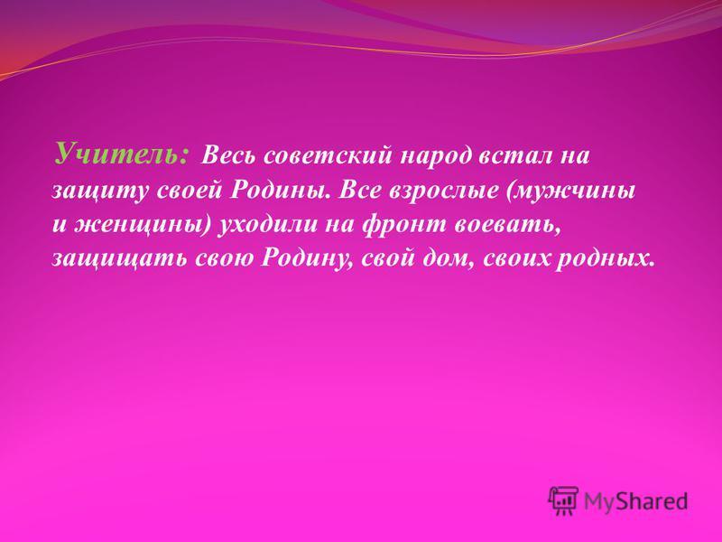Учитель: Весь советский народ встал на защиту своей Родины. Все взрослые (мужчины и женщины) уходили на фронт воевать, защищать свою Родину, свой дом, своих родных.