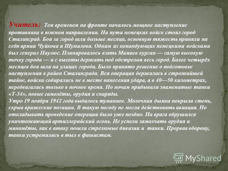 Учитель: Тем временем на фронте началось мощное наступление противника в южном направлении. На пути немецких войск стоял город Сталинград. Бои за город шли больше месяца, основную тяжесть приняли на себя армии Чуйкова и Шумилова. Одним из командующих