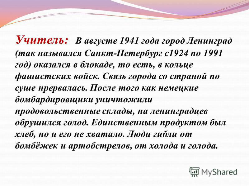 Учитель: В августе 1941 года город Ленинград (так назывался Санкт-Петербург с 1924 по 1991 год) оказался в блокаде, то есть, в кольце фашистских войск. Связь города со страной по суше прервалась. После того как немецкие бомбардировщики уничтожили про