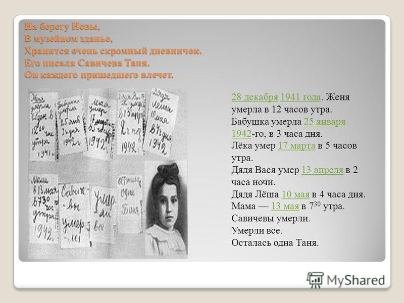На берегу Невы, В музейном зданье, Хранится очень скромный дневничок. Его писала Савичева Таня. Он каждого пришедшего влечет. 28 декабря 28 декабря 1941 года. Женя умерла в 12 часов утра.1941 года Бабушка умерла 25 января 1942-го, в 3 часа дня.25 янв