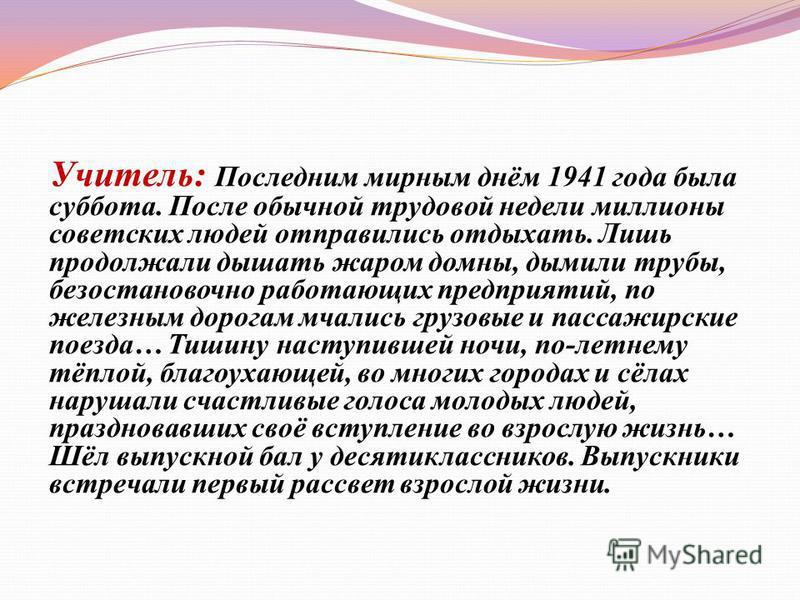 Учитель: Последним мирным днём 1941 года была суббота. После обычной трудовой недели миллионы советских людей отправились отдыхать. Лишь продолжали дышать жаром домны, дымили трубы, безостановочно работающих предприятий, по железным дорогам мчались г