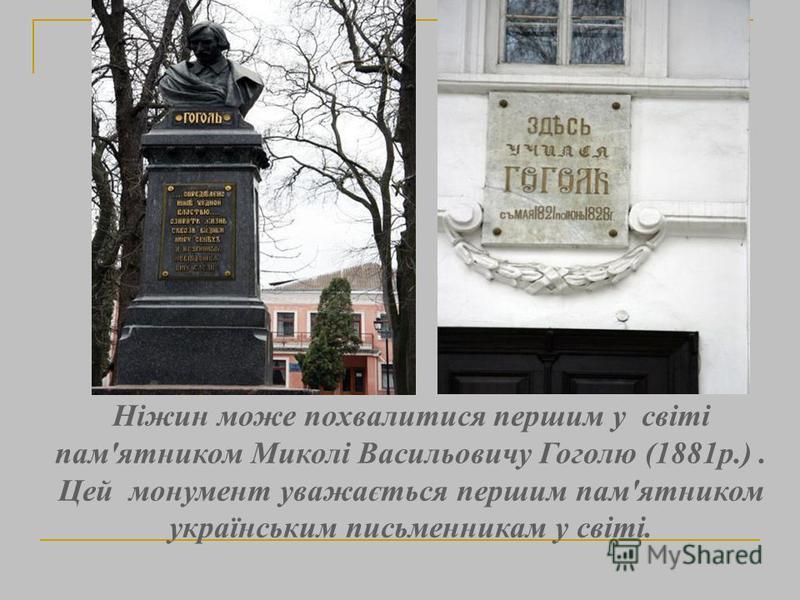 Ніжин може похвалитися першим у світі пам'ятником Миколі Васильовичу Гоголю (1881р.). Цей монумент уважається першим пам'ятником українським письменникам у світі.