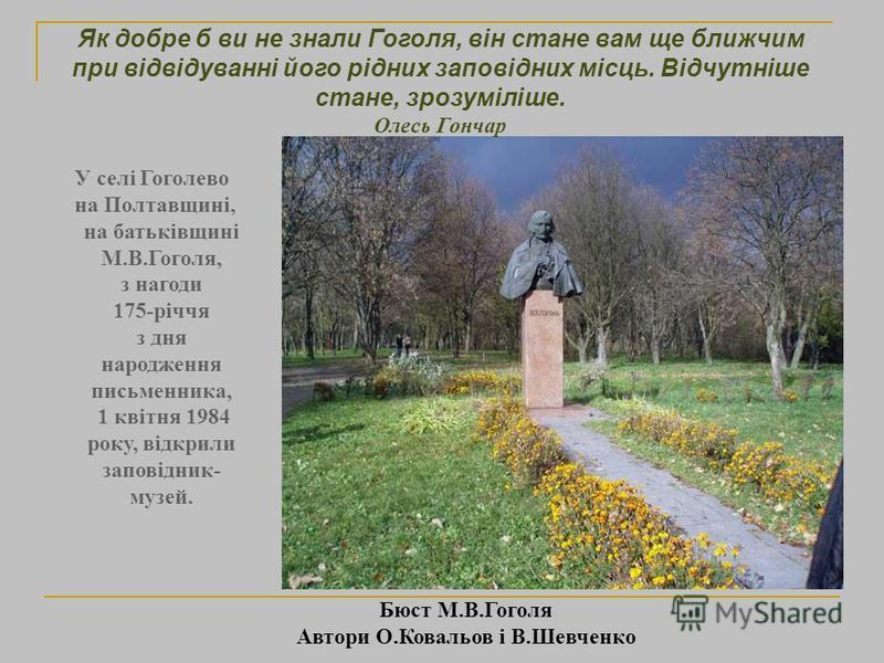 Бюст М.В.Гоголя Автори О.Ковальов і В.Шевченко У селі Гоголево на Полтавщині, на батьківщині М.В.Гоголя, з нагоди 175-річчя з дня народження письменника, 1 квітня 1984 року, відкрили заповідник- музей. Як добре б ви не знали Гоголя, він стане вам ще