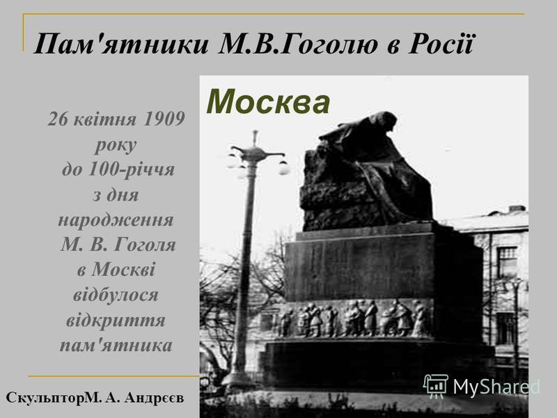 26 квітня 1909 року до 100-річчя з дня народження М. В. Гоголя в Москві відбулося відкриття пам'ятника Москва Памятники М.В.Гоголю в Росії СкульпторМ. А. Андрєєв
