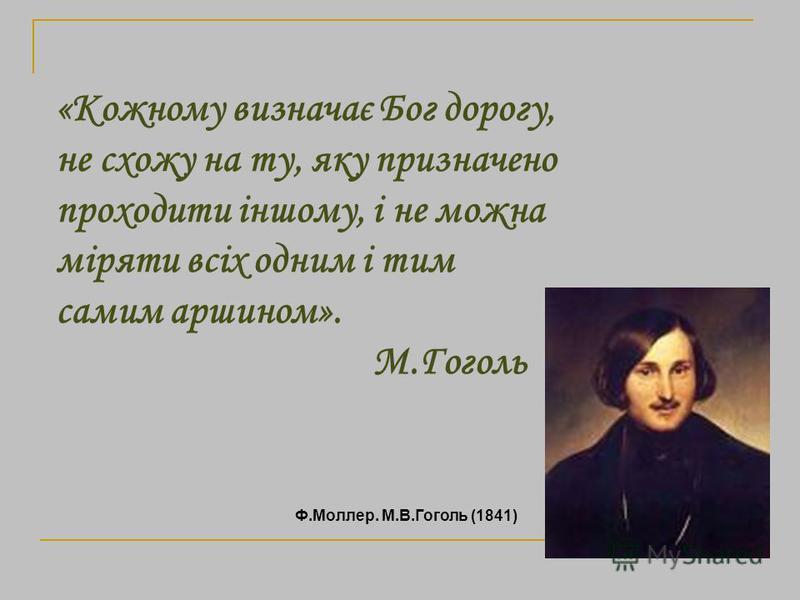«Кожному визначає Бог дорогу, не схожу на ту, яку призначено проходити іншому, і не можна міряти всіх одним і тим самим аршином». М.Гоголь Ф.Моллер. М.В.Гоголь (1841)