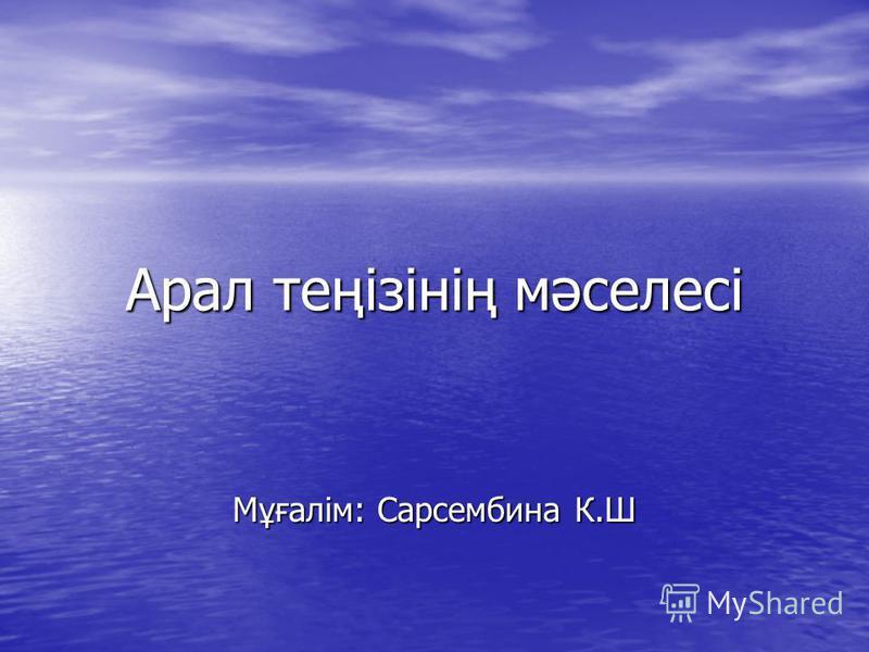 Арал теңізінің мәселесі Мұғалім: Сарсембина К.Ш