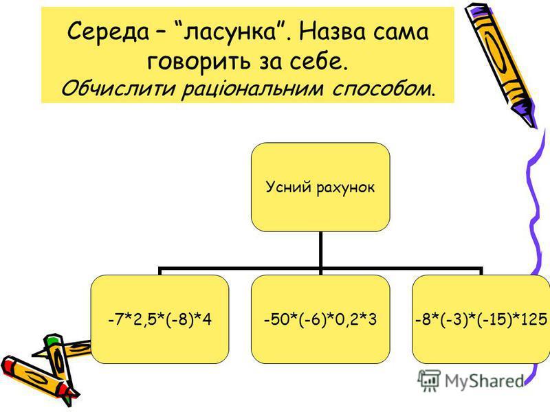 Середа – ласунка. Назва сама говорить за себе. Обчислити раціональним способом. Усний рахунок -7*2,5*(- 8)*4 -50*(- 6)*0,2*3 -8*(-3)*(- 15)*125