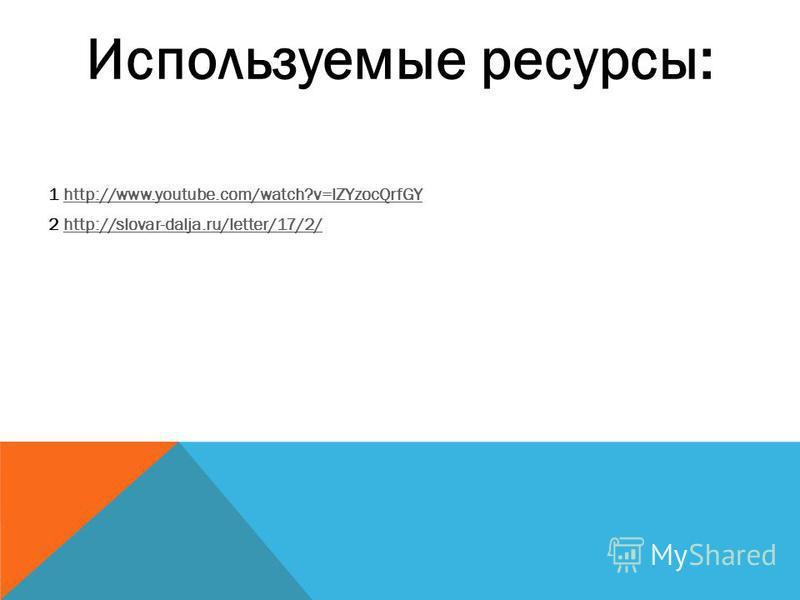 Используемые ресурсы: 1 http://www.youtube.com/watch?v=lZYzocQrfGYhttp://www.youtube.com/watch?v=lZYzocQrfGY 2 http://slovar-dalja.ru/letter/17/2/http://slovar-dalja.ru/letter/17/2/