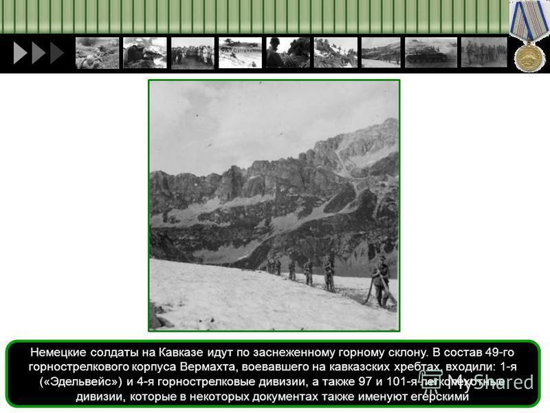 Немецкие солдаты на Кавказе идут по заснеженному горному склону. В состав 49-го горнострелкового корпуса Вермахта, воевавшего на кавказских хребтах, входили: 1-я («Эдельвейс») и 4-я горнострелковые дивизии, а также 97 и 101-я легко пехотные дивизии,