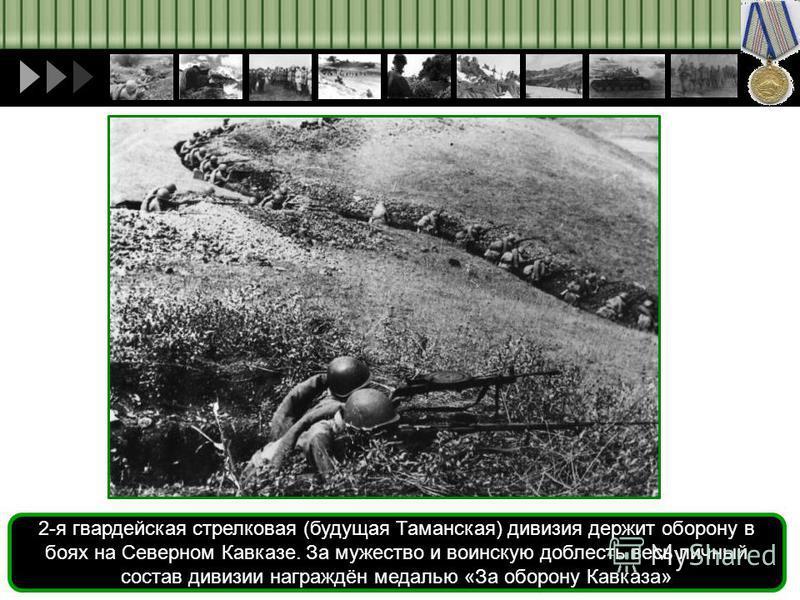 2-я гвардейская стрелковая (будущая Таманская) дивизия держит оборону в боях на Северном Кавказе. За мужество и воинскую доблесть весь личный состав дивизии награждён медалью «За оборону Кавказа»