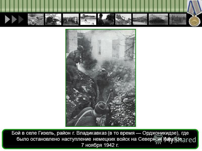Бой в селе Гизель, район г. Владикавказ (в то время Орджоникидзе), где было остановлено наступление немецких войск на Северном Кавказе. 7 ноября 1942 г.