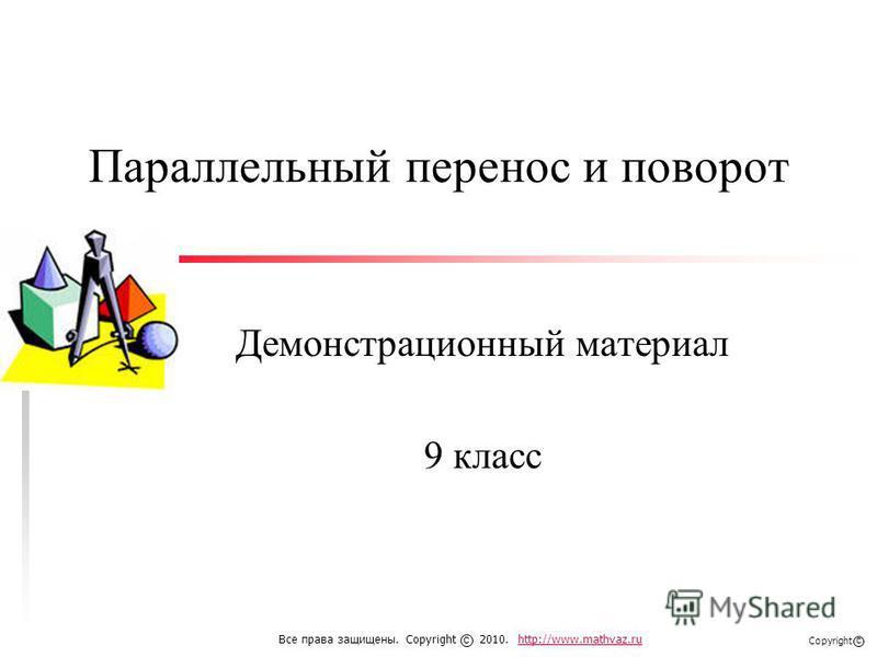 Параллельный перенос и поворот Демонстрационный материал 9 класс Все права защищены. Copyright 2010. http://www.mathvaz.ruhttp://www.mathvaz.ru с Copyright с