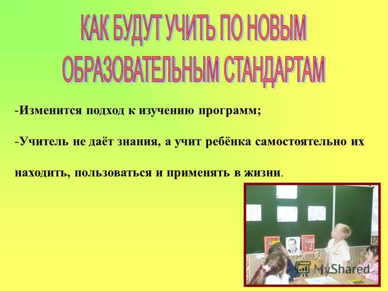 -Изменится подход к изучению программ; -Учитель не даёт знания, а учит ребёнка самостоятельно их находить, пользоваться и применять в жизни.