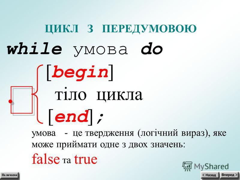 ЦИКЛ З ПЕРЕДУМОВОЮ while умова do [ begin ] тіло цикла [ end ] ; умова- це твердження (логічний вираз), яке може приймати одне з двох значень: false та true