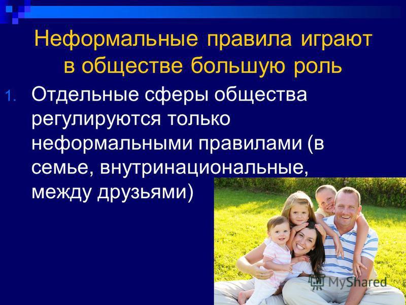 Неформальные правила играют в обществе большую роль 1. Отдельные сферы общества регулируются только неформальными правилами (в семье, внутринациональные, между друзьями)