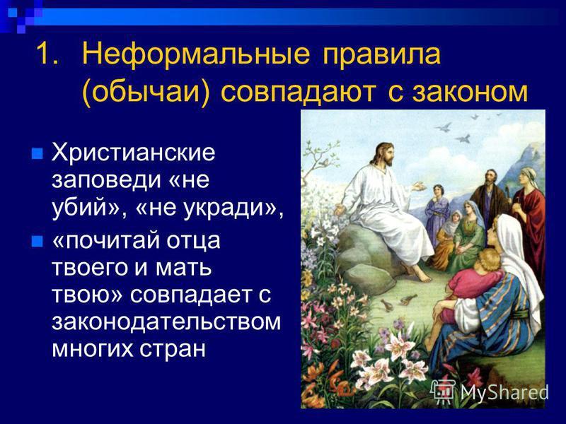 1. Неформальные правила (обычаи) совпадают с законом Христианские заповеди «не убий», «не укради», «почитай отца твоего и мать твою» совпадает с законодательством многих стран
