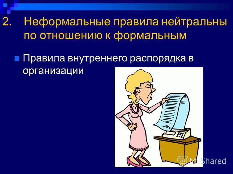 2. Неформальные правила нейтральны по отношению к формальным Правила внутреннего распорядка в организации