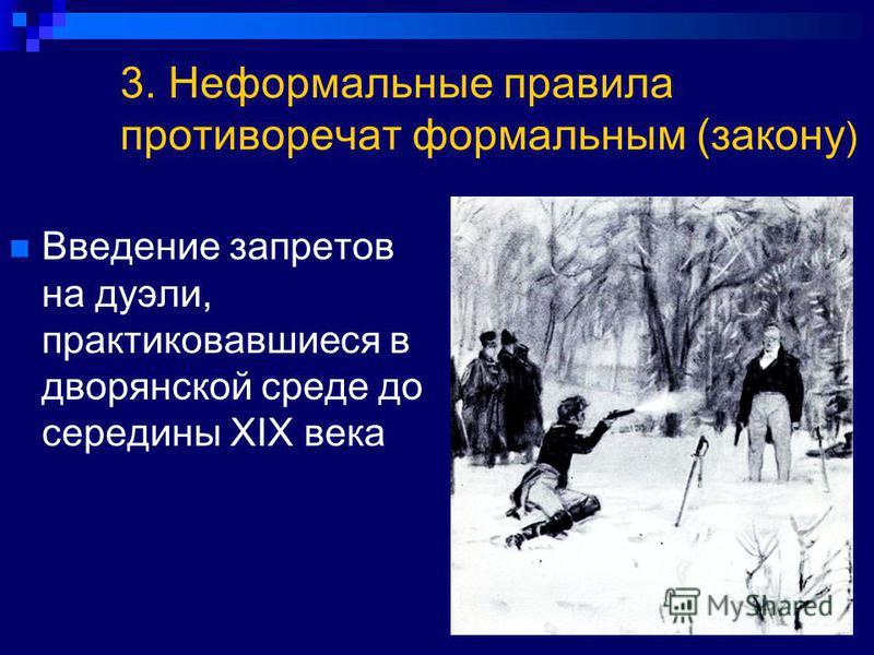 3. Неформальные правила противоречат формальным (закону ) Введение запретов на дуэли, практиковавшиеся в дворянской среде до середины XIX века