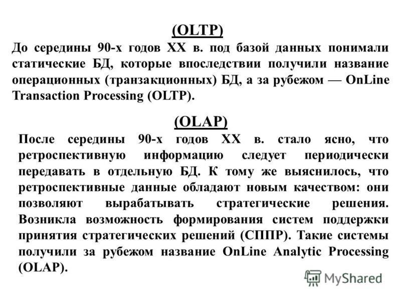 (OLTP) До середины 90-х годов XX в. под базой данных понимали статические БД, которые впоследствии получили название операционных (транзакционных) БД, а за рубежом OnLine Transaction Processing (OLTP). (OLAP) После середины 90-х годов XX в. стало ясн