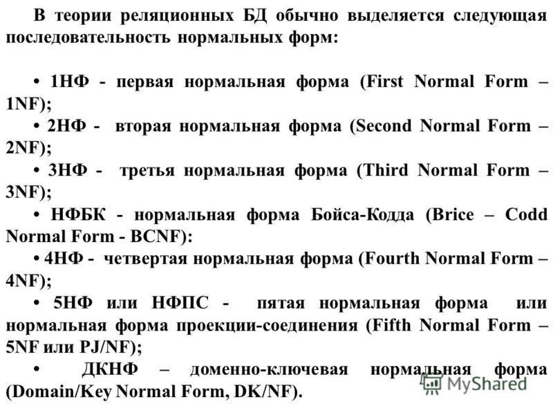 В теории реляционных БД обычно выделяется следующая последовательность нормальных форм: 1НФ - первая нормальная форма (First Normal Form – 1NF); 2НФ - вторая нормальная форма (Second Normal Form – 2NF); 3НФ - третья нормальная форма (Third Normal For