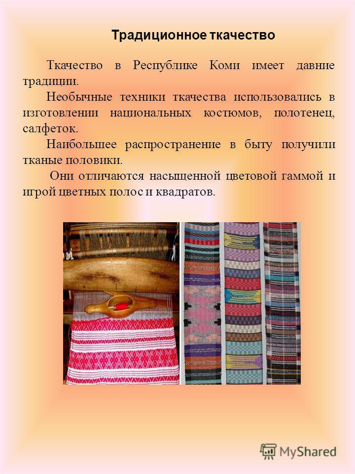 Ткачество в Республике Коми имеет давние традиции. Необычные техники ткачества использовались в изготовлении национальных костюмов, полотенец, салфеток. Наибольшее распространение в быту получили тканые половики. Они отличаются насыщенной цветовой га