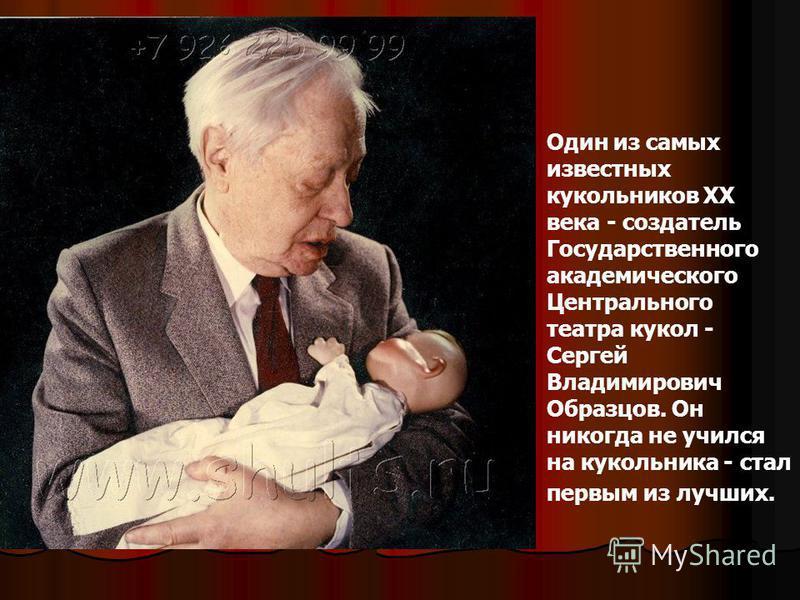Один из самых известных кукольников ХХ века - создатель Государственного академического Центрального театра кукол - Сергей Владимирович Образцов. Он никогда не учился на кукольника - стал первым из лучших.