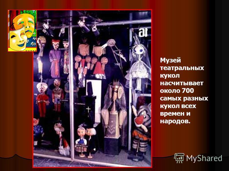 Музей театральных кукол насчитывает около 700 самых разных кукол всех времен и народов.