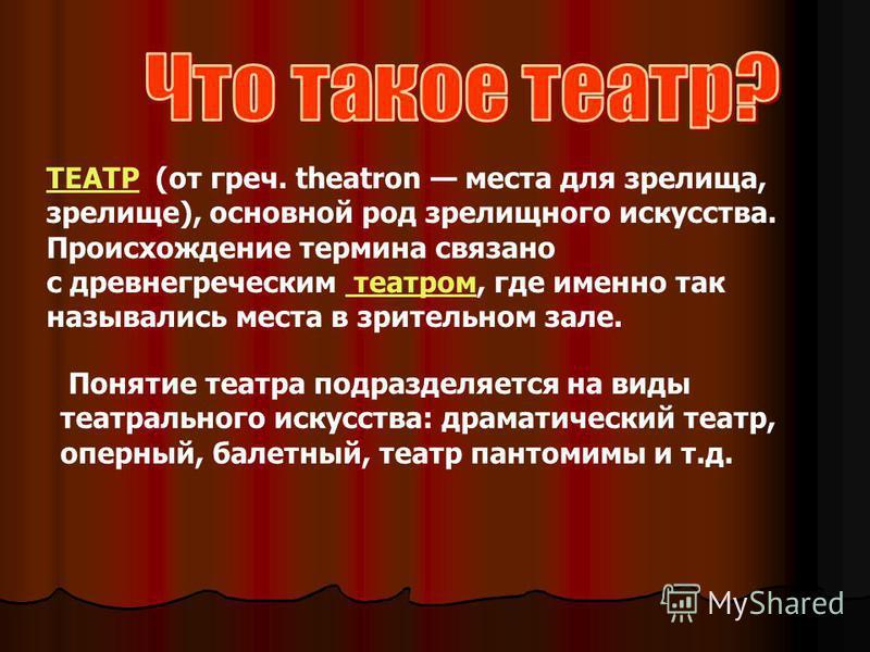 ТЕАТРТЕАТР (от греч. theatron места для зрелища, зрелище), основной род зрелищного искусства. Происхождение термина связано с древнегреческим театром, где именно так назывались места в зрительном зале. театром Понятие театра подразделяется на виды те