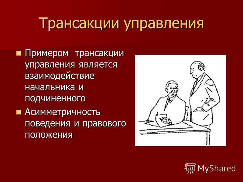 Трансакции управления Примером трансакции управления является взаимодействие начальника и подчиненного Примером трансакции управления является взаимодействие начальника и подчиненного Асимметричность поведения и правового положения Асимметричность по