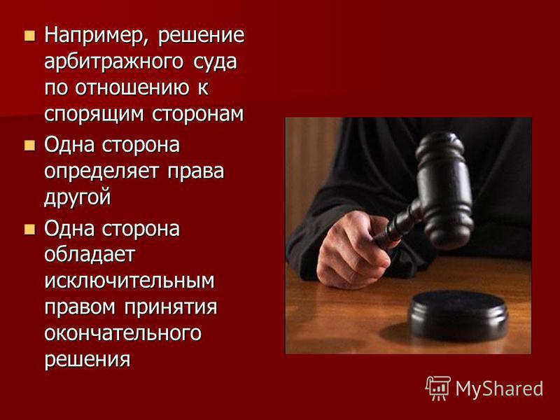 Например, решение арбитражного суда по отношению к спорящим сторонам Например, решение арбитражного суда по отношению к спорящим сторонам Одна сторона определяет права другой Одна сторона определяет права другой Одна сторона обладает исключительным п