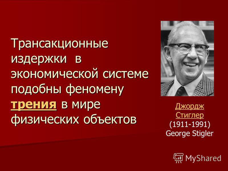 Трансакционные издержки в экономической системе подобны феномену трения в мире физических объектов Джордж Стиглер Джордж Стиглер (1911-1991) George Stigler
