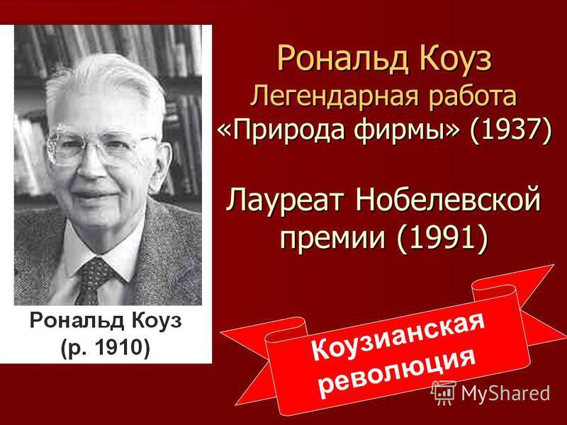 Рональд Коуз Легендарная работа «Природа фирмы» (1937) Лауреат Нобелевской премии (1991) Коузианская революция