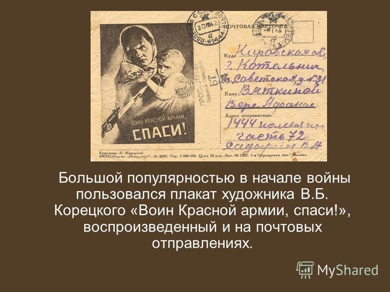 Большой популярностью в начале войны пользовался плакат художника В.Б. Корецкого «Воин Красной армии, спаси!», воспроизведенный и на почтовых отправлениях.