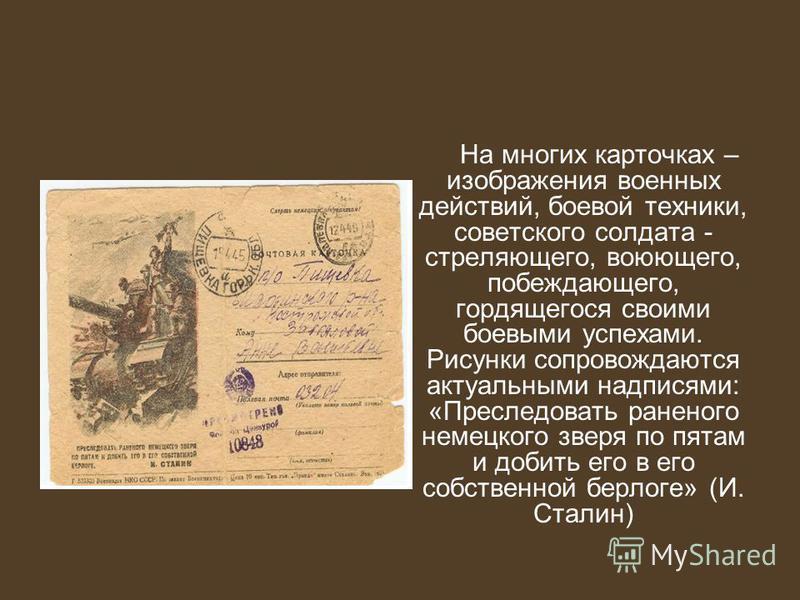 На многих карточках – изображения военных действий, боевой техники, советского солдата - стреляющего, воюющего, побеждающего, гордящегося своими боевыми успехами. Рисунки сопровождаются актуальными надписями: «Преследовать раненого немецкого зверя по