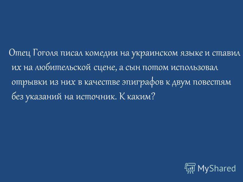 Отец Гоголя писал комедии на украинском языке и ставил их на любительской сцене, а сын потом использовал отрывки из них в качестве эпиграфов к двум повестям без указаний на источник. К каким?