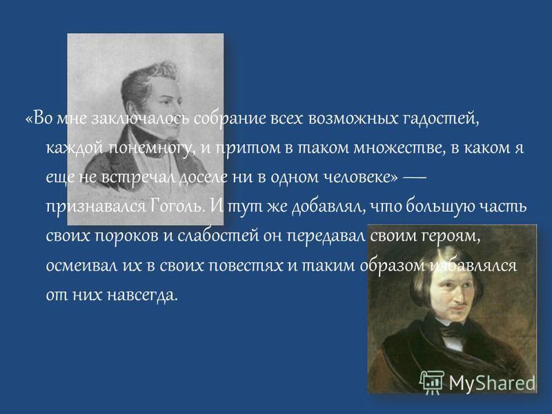 «Во мне заключалось собрание всех возможных гадостей, каждой понемногу, и притом в таком множестве, в каком я еще не встречал доселе ни в одном человеке» признавался Гоголь. И тут же добавлял, что большую часть своих пороков и слабостей он передавал