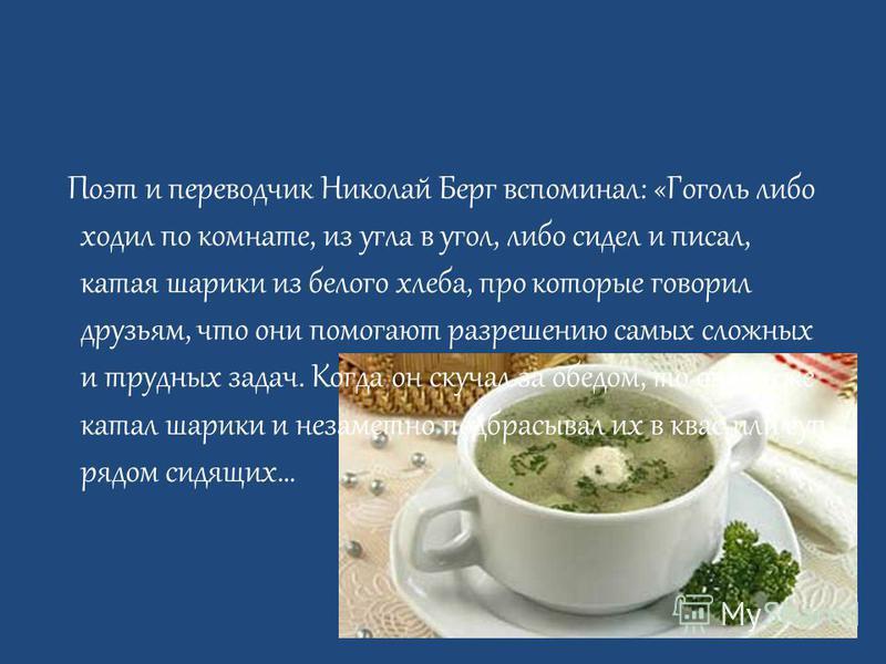 Поэт и переводчик Николай Берг вспоминал: «Гоголь либо ходил по комнате, из угла в угол, либо сидел и писал, катая шарики из белого хлеба, про которые говорил друзьям, что они помогают разрешению самых сложных и трудных задач. Когда он скучал за обед