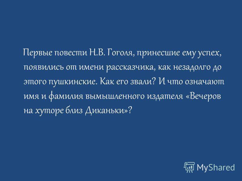 Первые повести Н.В. Гоголя, принесшие ему успех, появились от имени рассказчика, как незадолго до этого пушкинские. Как его звали? И что означают имя и фамилия вымышленного издателя «Вечеров на хуторе близ Диканьки»?
