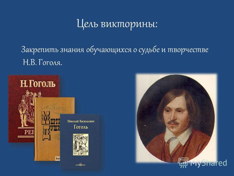 Цель викторины: Закрепить знания обучающихся о судьбе и творчестве Н.В. Гоголя.