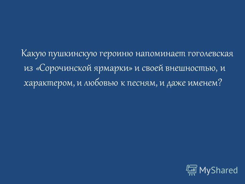 Какую пушкинскую героиню напоминает гоголевская из «Сорочинской ярмарки» и своей внешностью, и характером, и любовью к песням, и даже именем?