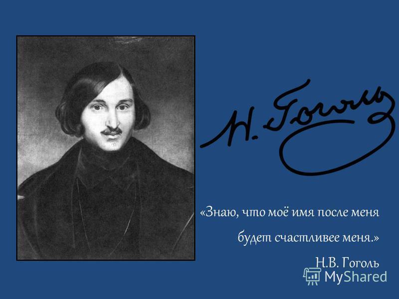 «Знаю, что моё имя после меня будет счастливее меня.» Н.В. Гоголь