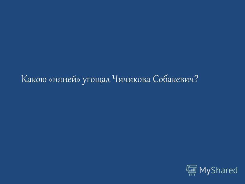 Какою «няней» угощал Чичикова Собакевич?