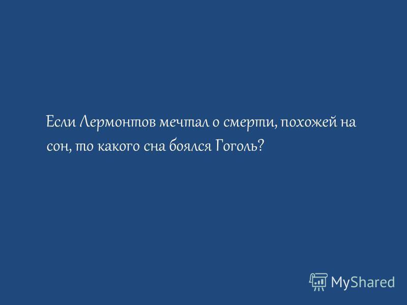 Если Лермонтов мечтал о смерти, похожей на сон, то какого сна боялся Гоголь?