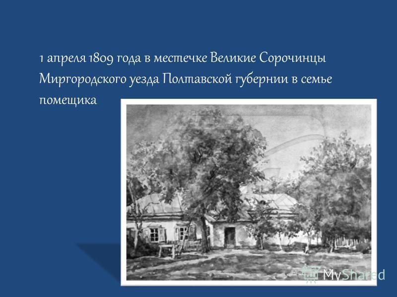 1 апреля 1809 года в местечке Великие Сорочинцы Миргородского уезда Полтавской губернии в семье помещика